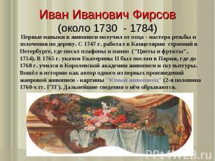 Иван Иванович Фирсов(около 1730 - 1784) Первые навыки в живописи получил от отца