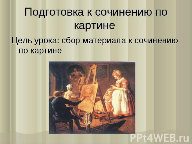 Подготовка к сочинению по картине Цель урока: сбор материала к сочинению по картине
