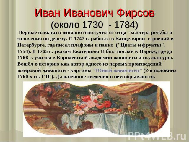 Иван Иванович Фирсов(около 1730 - 1784) Первые навыки в живописи получил от отца - мастера резьбы и золочения по дереву. С 1747 г. работал в Канцелярии строений в Петербурге, где писал плафоны и панно (