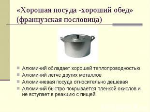 «Хорошая посуда -хороший обед» (французская пословица)Алюминий обладает хорошей