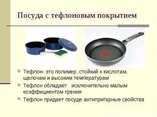 Посуда с тефлоновым покрытиемТефлон- это полимер, стойкий к кислотам, щелочам и