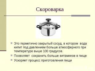 СкороваркаЭто герметично закрытый сосуд, в котором вода кипит под давлением боль