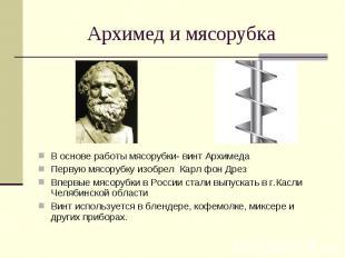 Архимед и мясорубкаВ основе работы мясорубки- винт АрхимедаПервую мясорубку изоб