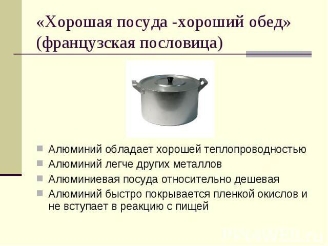 «Хорошая посуда -хороший обед» (французская пословица)Алюминий обладает хорошей теплопроводностьюАлюминий легче других металловАлюминиевая посуда относительно дешеваяАлюминий быстро покрывается пленкой окислов и не вступает в реакцию с пищей