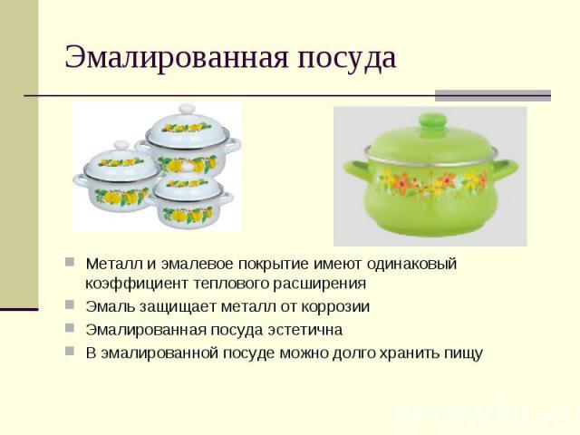 Эмалированная посудаМеталл и эмалевое покрытие имеют одинаковый коэффициент теплового расширенияЭмаль защищает металл от коррозииЭмалированная посуда эстетичнаВ эмалированной посуде можно долго хранить пищу