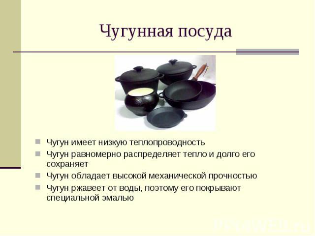 Чугунная посуда Чугун имеет низкую теплопроводностьЧугун равномерно распределяет тепло и долго его сохраняетЧугун обладает высокой механической прочностьюЧугун ржавеет от воды, поэтому его покрывают специальной эмалью