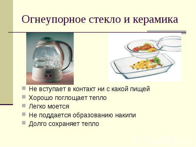 Огнеупорное стекло и керамикаНе вступает в контакт ни с какой пищейХорошо поглощает теплоЛегко моетсяНе поддается образованию накипиДолго сохраняет тепло