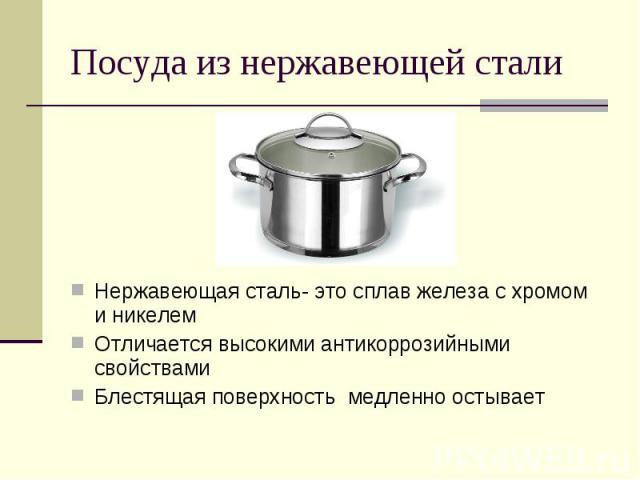 Посуда из нержавеющей сталиНержавеющая сталь- это сплав железа с хромом и никелемОтличается высокими антикоррозийными свойствамиБлестящая поверхность медленно остывает