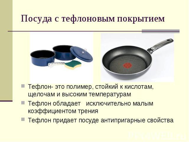 Посуда с тефлоновым покрытиемТефлон- это полимер, стойкий к кислотам, щелочам и высоким температурамТефлон обладает исключительно малым коэффициентом тренияТефлон придает посуде антипригарные свойства