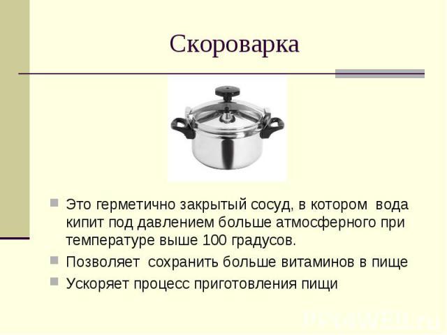 СкороваркаЭто герметично закрытый сосуд, в котором вода кипит под давлением больше атмосферного при температуре выше 100 градусов.Позволяет сохранить больше витаминов в пищеУскоряет процесс приготовления пищи