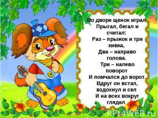 Во дворе щенок играл Прыгал, бегал и считал: Раз – прыжок и три кивка, Два – нап