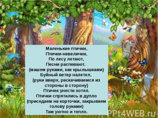 Маленькие птички,Птички-невелички,По лесу летают,Песни распевают. (машем руками,