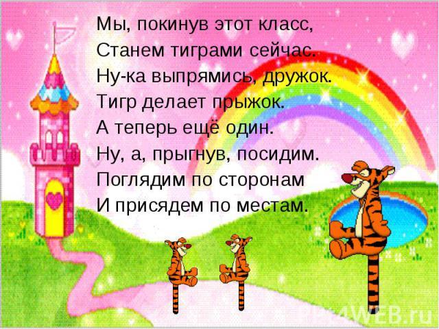 Мы, покинув этот класс,Станем тиграми сейчас.Ну-ка выпрямись, дружок.Тигр делает прыжок.А теперь ещё один.Ну, а, прыгнув, посидим.Поглядим по сторонамИ присядем по местам.