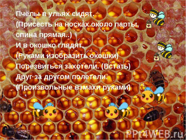 Пчёлы в ульях сидят. (Присесть на носках около парты, спина прямая..)И в окошко глядят. (Руками изобразить окошки) Порезвиться захотели. (Встать)Друг за другом полетели. (Произвольные взмахи руками)