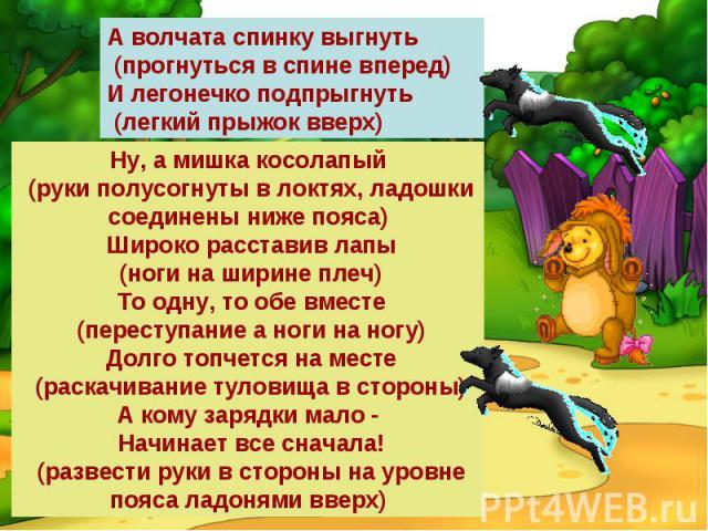 А волчата спинку выгнуть (прогнуться в спине вперед)И легонечко подпрыгнуть (легкий прыжок вверх)Ну, а мишка косолапый (руки полусогнуты в локтях, ладошки соединены ниже пояса) Широко расставив лапы (ноги на ширине плеч) То одну, то обе вместе (пере…