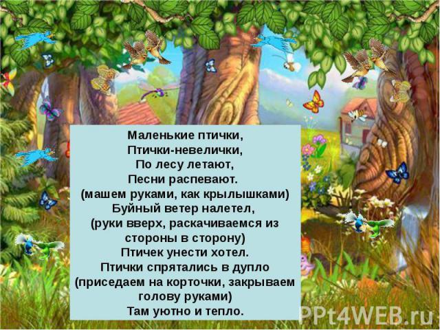 Маленькие птички,Птички-невелички,По лесу летают,Песни распевают. (машем руками, как крылышками)Буйный ветер налетел, (руки вверх, раскачиваемся из стороны в сторону)Птичек унести хотел.Птички спрятались в дупло (приседаем на корточки, закрываем гол…