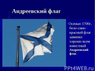 Андреевский флаг Осенью 1700г. бело-сине-красный флаг заменил хорошо всем извест