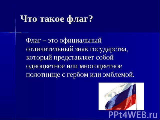 Что такое флаг? Флаг – это официальный отличительный знак государства, который представляет собой одноцветное или многоцветное полотнище с гербом или эмблемой.