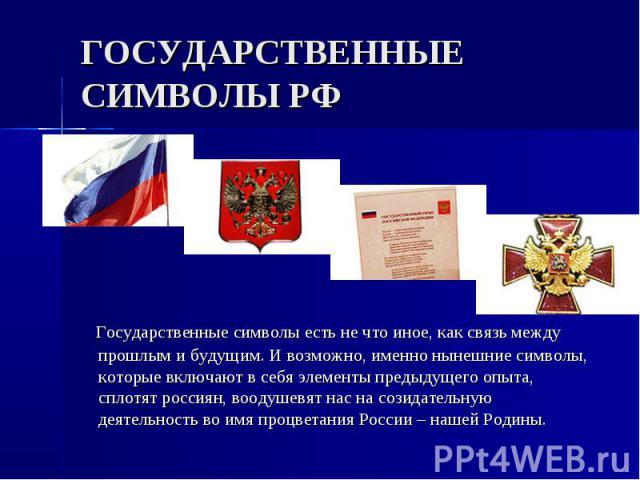 ГОСУДАРСТВЕННЫЕ СИМВОЛЫ РФ Государственные символы есть не что иное, как связь между прошлым и будущим. И возможно, именно нынешние символы, которые включают в себя элементы предыдущего опыта, сплотят россиян, воодушевят нас на созидательную деятель…