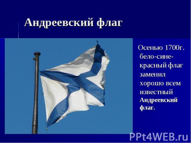 Андреевский флаг Осенью 1700г. бело-сине-красный флаг заменил хорошо всем известный Андреевский флаг.