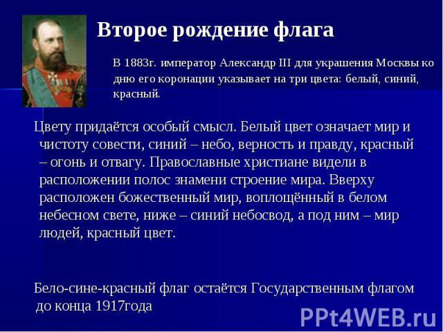 Второе рождение флага В 1883г. император Александр III для украшения Москвы ко дню его коронации указывает на три цвета: белый, синий, красный. Цвету придаётся особый смысл. Белый цвет означает мир и чистоту совести, синий – небо, верность и правду,…