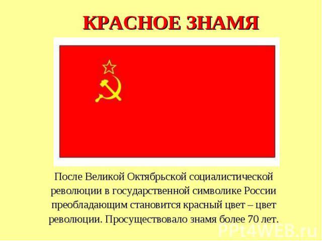 КРАСНОЕ ЗНАМЯПосле Великой Октябрьской социалистическойреволюции в государственной символике Россиипреобладающим становится красный цвет – цветреволюции. Просуществовало знамя более 70 лет.