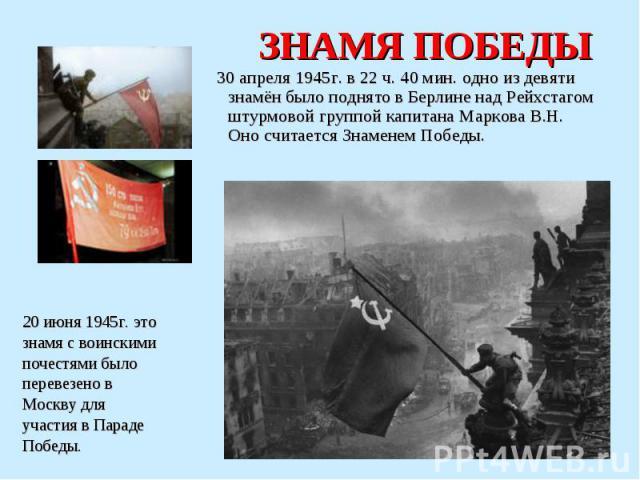 ЗНАМЯ ПОБЕДЫ 30 апреля 1945г. в 22 ч. 40 мин. одно из девяти знамён было поднято в Берлине над Рейхстагом штурмовой группой капитана Маркова В.Н. Оно считается Знаменем Победы.20 июня 1945г. этознамя с воинскимипочестями былоперевезено вМоскву дляуч…