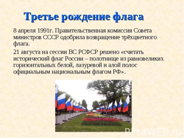 Третье рождение флага8 апреля 1991г. Правительственная комиссия Совета министров СССР одобрила возвращение трёхцветного флага.21 августа на сессии ВС РСФСР решено «считать исторический флаг России – полотнище из равновеликих горизонтальных белой, ла…