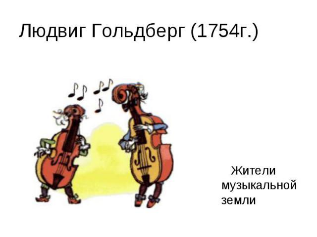 Людвиг Гольдберг (1754г.)Жители музыкальной земли