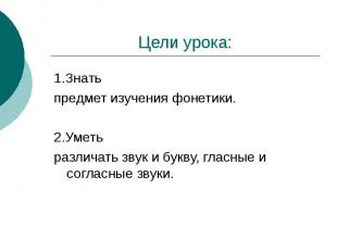 Цели урока:1.Знать предмет изучения фонетики.2.Уметь различать звук и букву, гла
