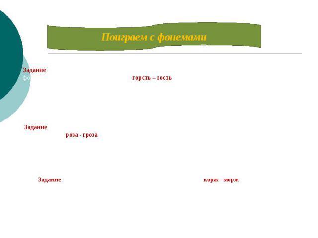 Поиграем с фонемамиЗадание: из каждого слова выньте по одной фонеме. Сделайте это так, чтобы из оставшихся фонем получилось новое слово. Вот так: горсть – гостьЗадание: теперь, наоборот, добавьте к каждому слову одну фонему, чтобы получилось новое с…