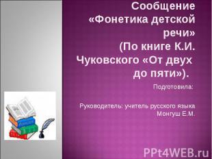 Сообщение«Фонетика детской речи»(По книге К.И. Чуковского «От двух до пяти»). По