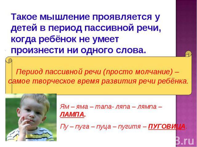 Такое мышление проявляется у детей в период пассивной речи, когда ребёнок не умеет произнести ни одного слова.Период пассивной речи (просто молчание) – самое творческое время развития речи ребёнка.Ям – яма – тапа- ляпа – лямпа – ЛАМПА.Пу – пуга – пу…