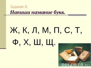 Задание 8.Напиши название букв.Ж, К, Л, М, П, С, Т, Ф, Х, Ш, Щ.
