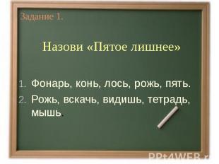 Задание 1.Назови «Пятое лишнее» Фонарь, конь, лось, рожь, пять.Рожь, вскачь, вид