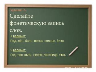 Задание 3.Сделайте фонетическую запись слов.1 вариант:Рад, лён, быть, весна, сол