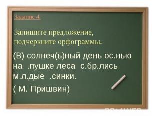 Задание 4.Запишите предложение, подчеркните орфограммы.(В) солнеч(ь)ный день ос.
