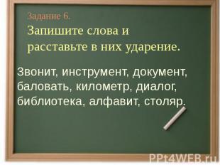 Задание 6.Запишите слова и расставьте в них ударение.Звонит, инструмент, докумен