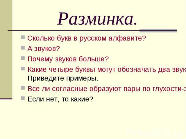 Разминка.Сколько букв в русском алфавите?А звуков?Почему звуков больше?Какие четыре буквы могут обозначать два звука? А какие две не обозначают звуков вообще? Приведите примеры.Все ли согласные образуют пары по глухости-звонкости; мягкости-твёрдости…