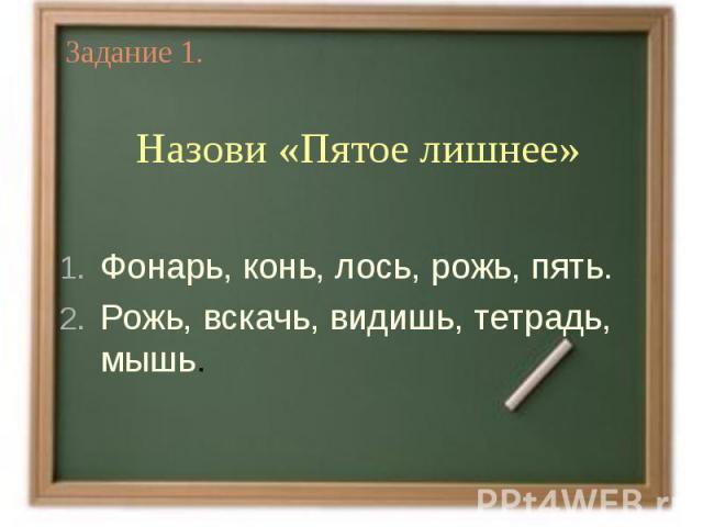 Задание 1.Назови «Пятое лишнее» Фонарь, конь, лось, рожь, пять.Рожь, вскачь, видишь, тетрадь, мышь.