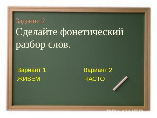 Задание 2Сделайте фонетический разбор слов.Вариант 1 Вариант 2ЖИВЁМ ЧАСТО