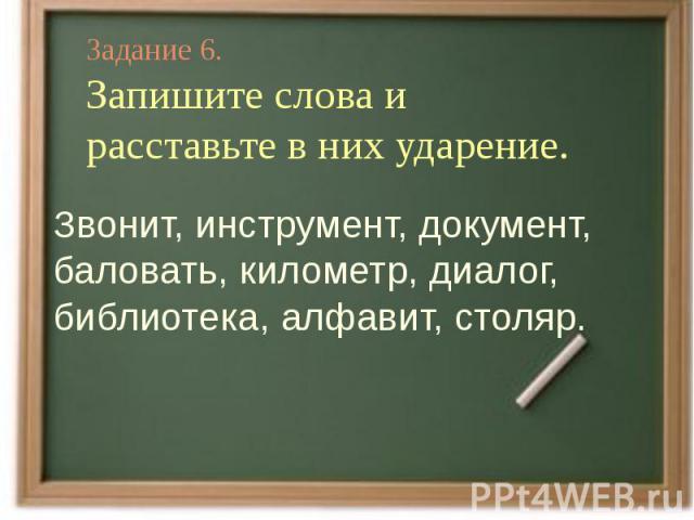 Задание 6.Запишите слова и расставьте в них ударение.Звонит, инструмент, документ, баловать, километр, диалог, библиотека, алфавит, столяр.