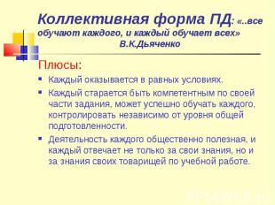 Коллективная форма ПД: «..все обучают каждого, и каждый обучает всех» В.К.Дьячен