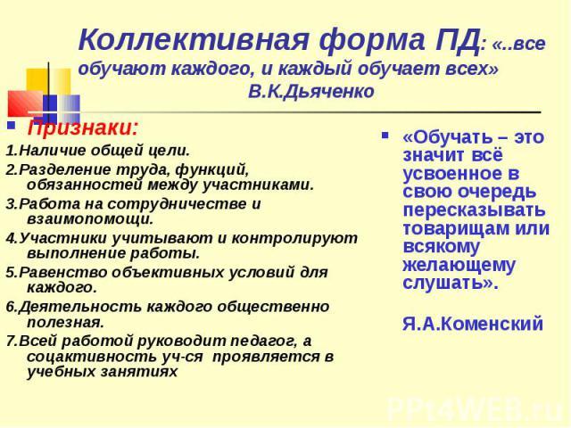Коллективная форма ПД: «..все обучают каждого, и каждый обучает всех» В.К.ДьяченкоПризнаки:1.Наличие общей цели.2.Разделение труда, функций, обязанностей между участниками.3.Работа на сотрудничестве и взаимопомощи.4.Участники учитывают и контролирую…