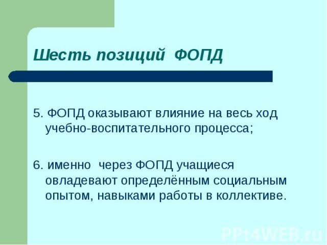 Шесть позиций ФОПД5. ФОПД оказывают влияние на весь ход учебно-воспитательного процесса;6. именно через ФОПД учащиеся овладевают определённым социальным опытом, навыками работы в коллективе.
