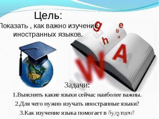 Цель:Показать , как важно изучение иностранных языков. Задачи:1.Выяснить какие я