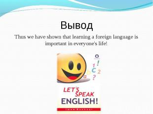ВыводThus we have shown that learning a foreign language is important in everyon