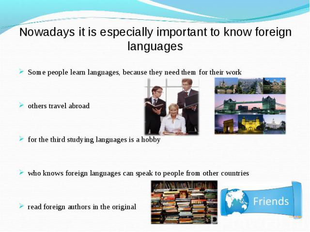 Nowadays it is especially important to know foreign languagesSome people learn languages, because they need them for their workothers travel abroadfor the third studying languages is a hobbywho knows foreign languages can speak to people from other …