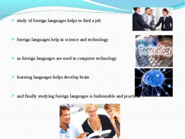 study of foreign languages helps to find a jobforeign languages help in science and technologyas foreign languages are used in computer technologylearning languages helps develop brainand finally studying foreign languages is fashionable and practical