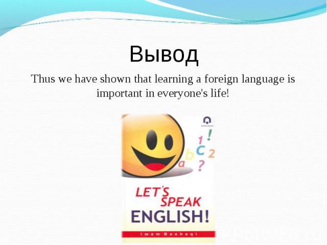 ВыводThus we have shown that learning a foreign language is important in everyone's life!